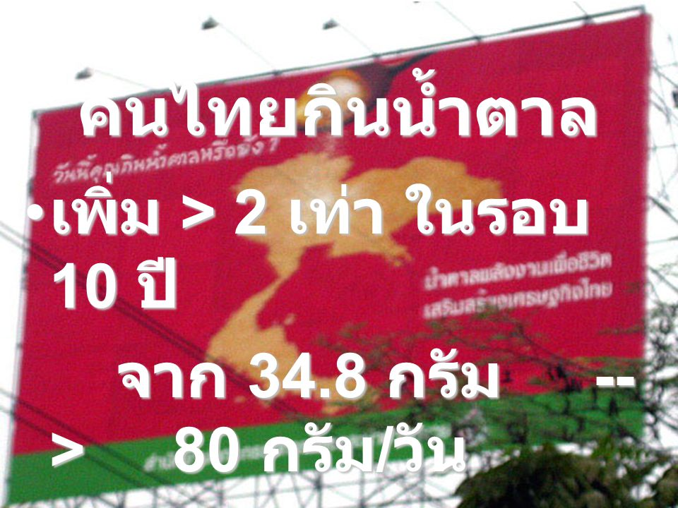 คนไทยกินน้ำตาล เพิ่ม > 2 เท่า ในรอบ 10 ปี เพิ่ม > 2 เท่า ในรอบ 10 ปี จาก 34.8 กรัม -- > 80 กรัม / วัน จาก 34.8 กรัม -- > 80 กรัม / วัน จากอาหารหวานและ