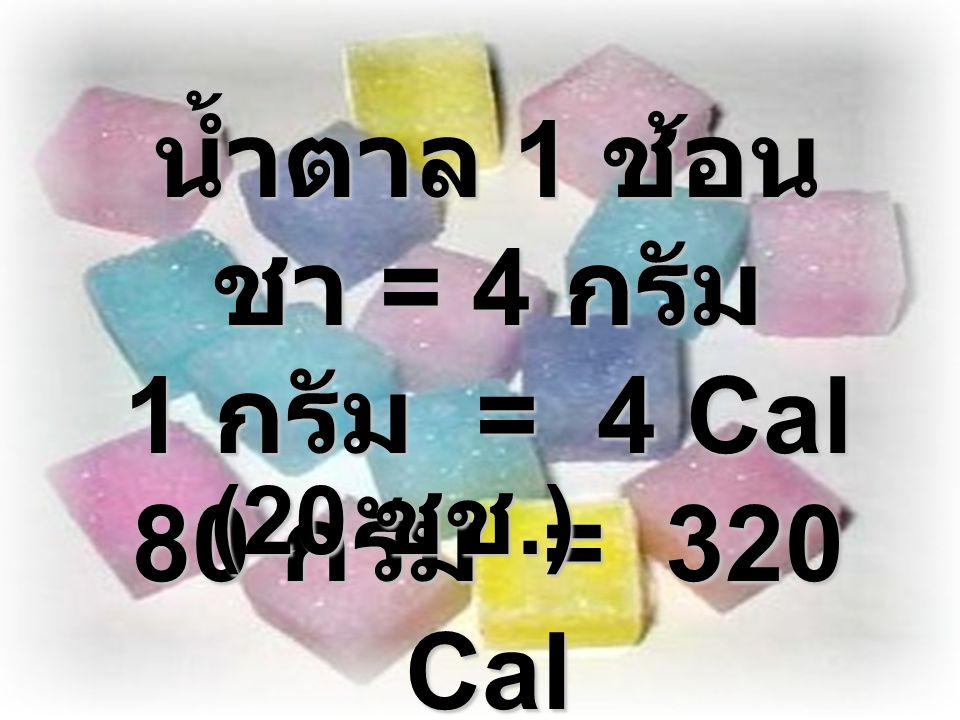 น้ำตาล 1 ช้อน ชา = 4 กรัม 1 กรัม = 4 Cal 80 กรัม = 320 Cal (20 ชช.)