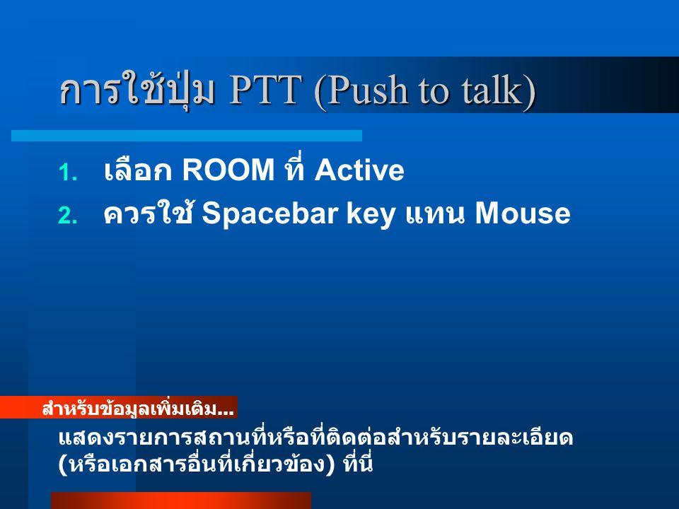 การใช้ปุ่ม PTT (Push to talk) 1. เลือก ROOM ที่ Active 2. ควรใช้ Spacebar key แทน Mouse สำหรับข้อมูลเพิ่มเติม... แสดงรายการสถานที่หรือที่ติดต่อสำหรับร