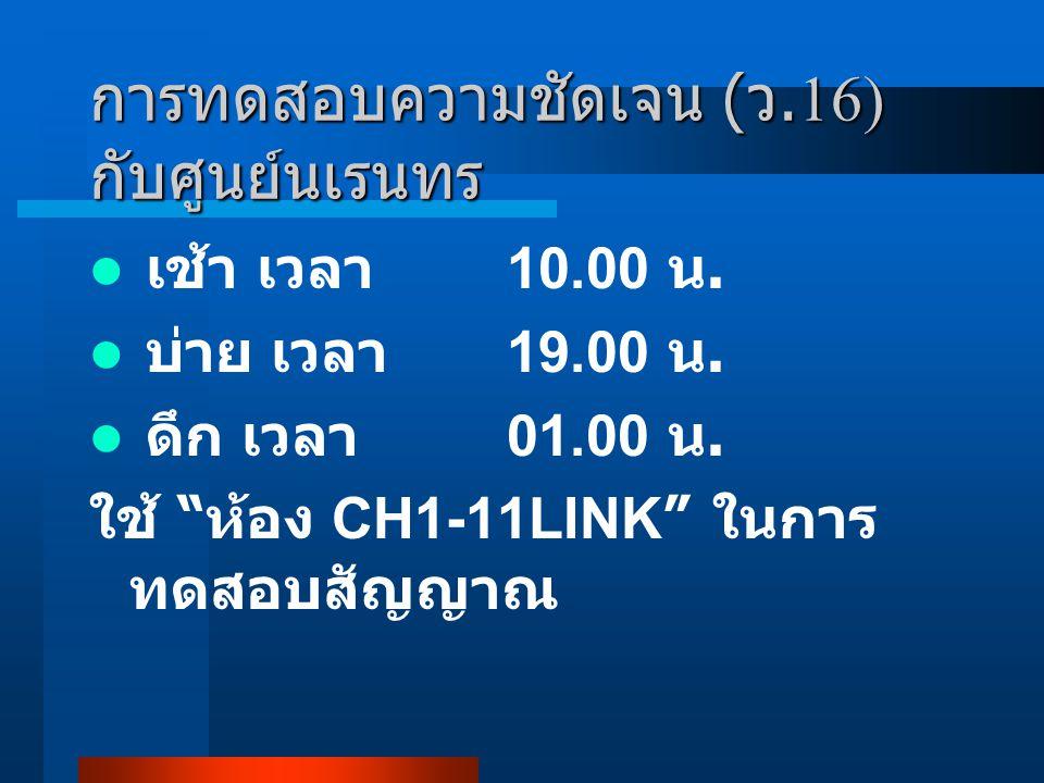 """การทดสอบความชัดเจน ( ว.16) กับศูนย์นเรนทร เช้า เวลา 10.00 น. บ่าย เวลา 19.00 น. ดึก เวลา 01.00 น. ใช้ """" ห้อง CH1-11LINK """" ในการ ทดสอบสัญญาณ"""