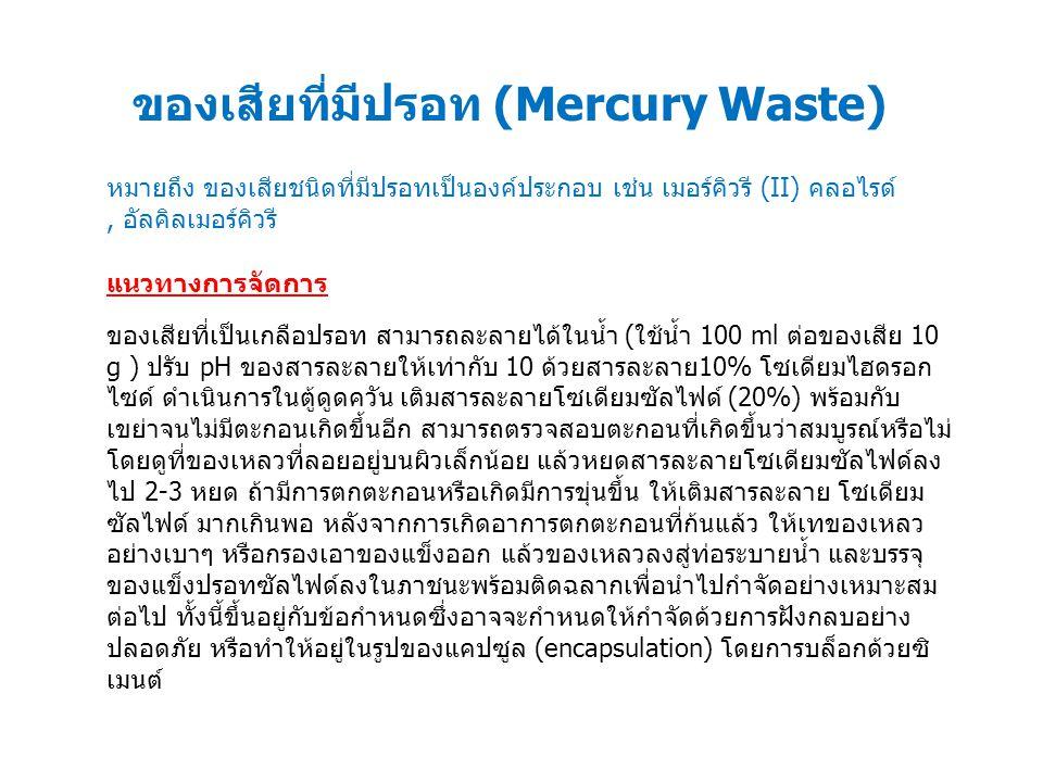 ของเสียที่มีปรอท (Mercury Waste) แนวทางการจัดการ ของเสียที่เป็นเกลือปรอท สามารถละลายได้ในน้ำ (ใช้น้ำ 100 ml ต่อของเสีย 10 g ) ปรับ pH ของสารละลายให้เท