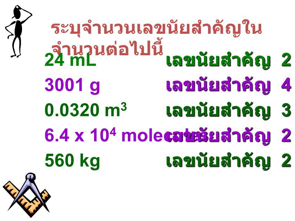 ระบุจำนวนเลขนัยสำคัญใน จำนวนต่อไปนี้ 24 mL เลขนัยสำคัญ 2 3001 g เลขนัยสำคัญ 4 0.0320 m 3 เลขนัยสำคัญ 3 6.4 x 10 4 molecules เลขนัยสำคัญ 2 560 kg เลขนั