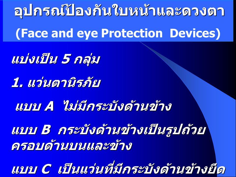 อุปกรณ์ป้องกันใบหน้าและดวงตา (Face and eye Protection Devices) แบ่งเป็น 5 กลุ่ม 1. แว่นตานิรภัย แบบ A ไม่มีกระบังด้านข้าง แบบ A ไม่มีกระบังด้านข้าง แบ