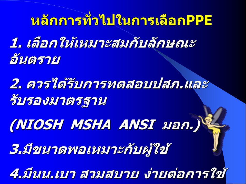 หลักการทั่วไปในการเลือก PPE 1. เลือกให้เหมาะสมกับลักษณะ อันตราย 2. ควรได้รับการทดสอบปสภ. และ รับรองมาตรฐาน (NIOSH MSHA ANSI มอก.) 3. มีขนาดพอเหมาะกับผ