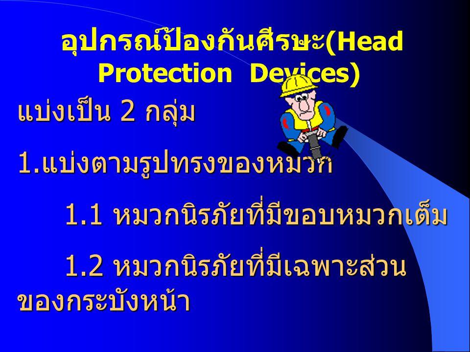 อุปกรณ์ป้องกันศีรษะ (Head Protection Devices) แบ่งเป็น 2 กลุ่ม 1. แบ่งตามรูปทรงของหมวก 1.1 หมวกนิรภัยที่มีขอบหมวกเต็ม 1.2 หมวกนิรภัยที่มีเฉพาะส่วน ของ