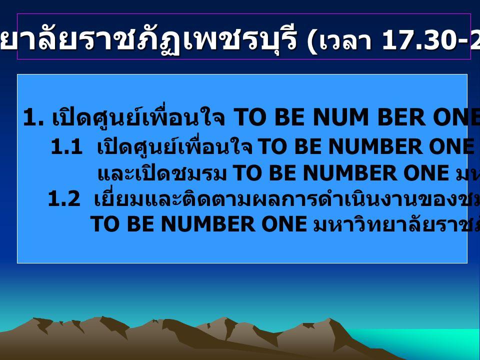 มหาวิทยาลัยราชภัฏเพชรบุรี ( เวลา 17.30-21.00 น.) 1. เปิดศูนย์เพื่อนใจ TO BE NUM BER ONE ( ใต้อาคารอเนกประสงค์ ) 1.1 เปิดศูนย์เพื่อนใจ TO BE NUMBER ONE