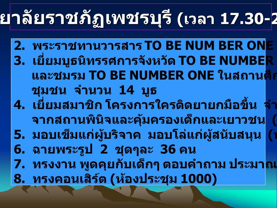 มหาวิทยาลัยราชภัฏเพชรบุรี ( เวลา 17.30-21.00 น.) 2. พระราชทานวารสาร TO BE NUM BER ONE ( หน้าห้องประชุม 1000) 3. เยี่ยมบูธนิทรรศการจังหวัด TO BE NUMBER