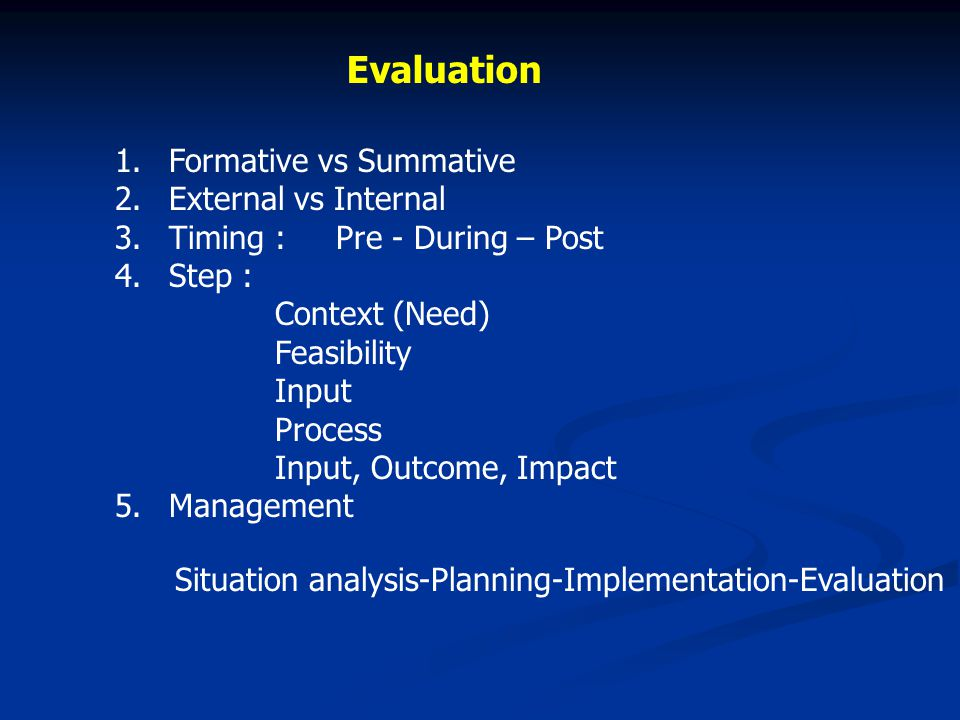 Evaluation 1.Formative vs Summative 2.External vs Internal 3.Timing : Pre - During – Post 4.Step : Context (Need) Feasibility Input Process Input, Out