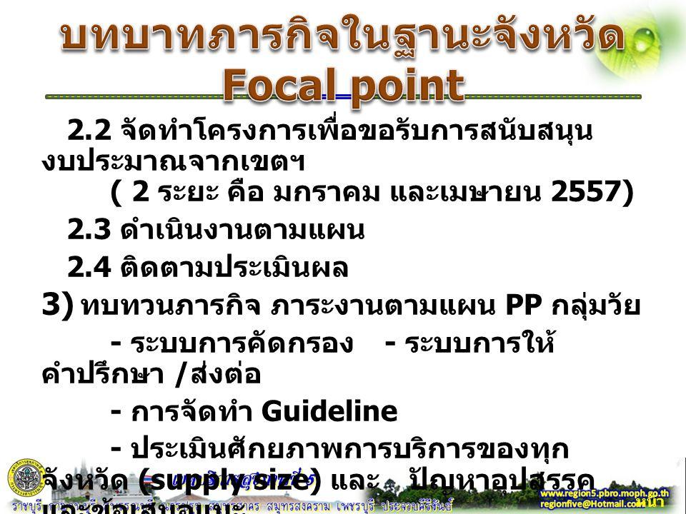 2.2 จัดทำโครงการเพื่อขอรับการสนับสนุน งบประมาณจากเขตฯ ( 2 ระยะ คือ มกราคม และเมษายน 2557) 2.3 ดำเนินงานตามแผน 2.4 ติดตามประเมินผล 3) ทบทวนภารกิจ ภาระงานตามแผน PP กลุ่มวัย - ระบบการคัดกรอง - ระบบการให้ คำปรึกษา / ส่งต่อ - การจัดทำ Guideline - ประเมินศักยภาพการบริการของทุก จังหวัด (supply size) และ ปัญหาอุปสรรค และข้อเสนอแนะ หน้า 2
