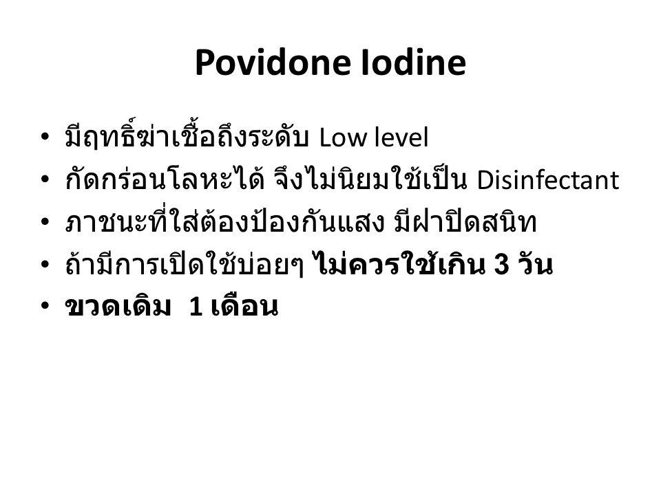 Povidone Iodine มีฤทธิ์ฆ่าเชื้อถึงระดับ Low level กัดกร่อนโลหะได้ จึงไม่นิยมใช้เป็น Disinfectant ภาชนะที่ใส่ต้องป้องกันแสง มีฝาปิดสนิท ถ้ามีการเปิดใช้บ่อยๆ ไม่ควรใช้เกิน 3 วัน ขวดเดิม 1 เดือน