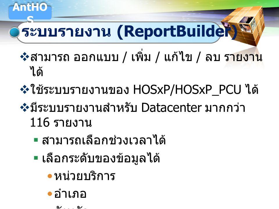 LOGO ระบบรายงาน (ReportBuilder) AntHO S  สามารถ ออกแบบ / เพิ่ม / แก้ไข / ลบ รายงาน ได้  ใช้ระบบรายงานของ HOSxP/HOSxP_PCU ได้  มีระบบรายงานสำหรับ Da