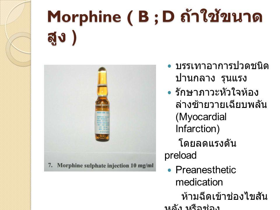 Morphine ( B ; D ถ้าใช้ขนาด สูง ) บรรเทาอาการปวดชนิด ปานกลาง รุนแรง รักษาภาวะหัวใจห้อง ล่างซ้ายวายเฉียบพลัน (Myocardial Infarction) โดยลดแรงดัน preloa