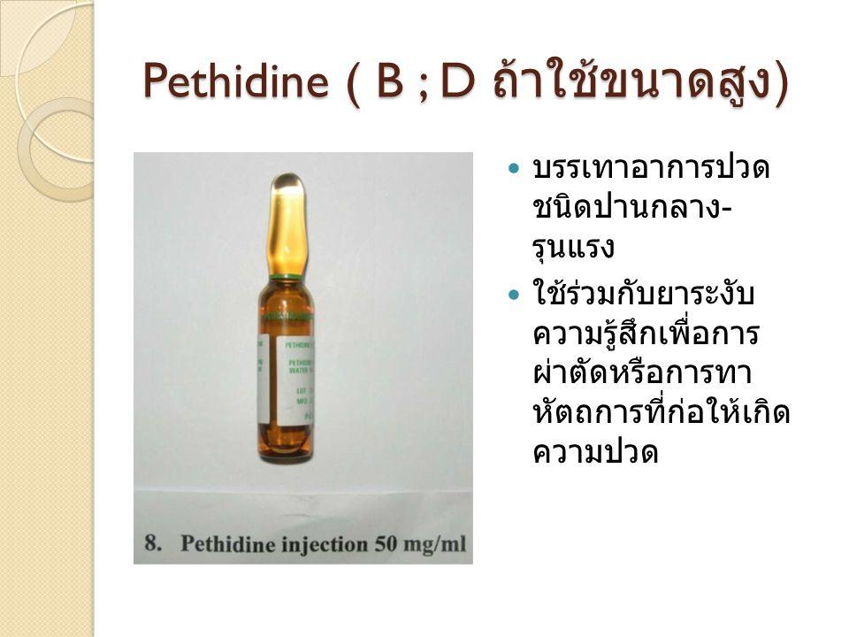 Pethidine ( B ; D ถ้าใช้ขนาดสูง ) บรรเทาอาการปวด ชนิดปานกลาง - รุนแรง ใช้ร่วมกับยาระงับ ความรู้สึกเพื่อการ ผ่าตัดหรือการทา หัตถการที่ก่อให้เกิด ความปว