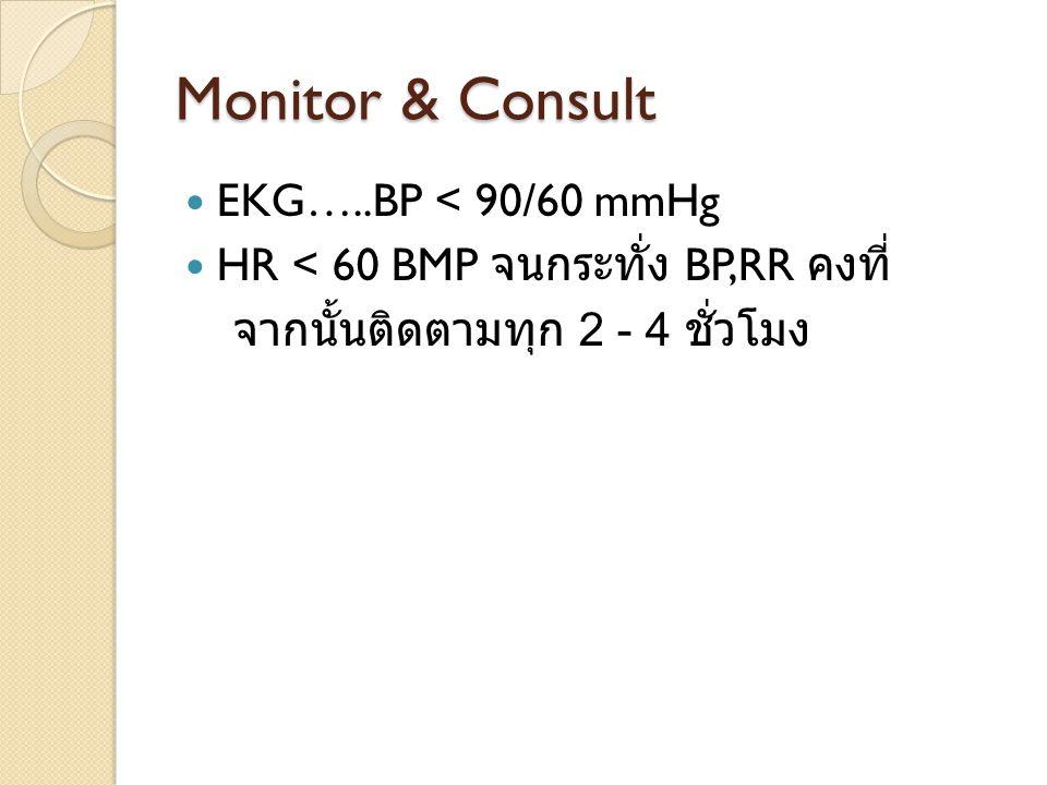 Monitor & Consult EKG…..BP < 90/60 mmHg HR < 60 BMP จนกระทั่ง BP,RR คงที่ จากนั้นติดตามทุก 2 - 4 ชั่วโมง