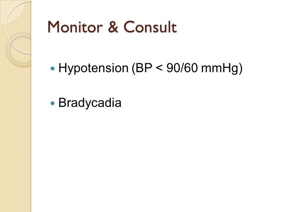 Monitor & Consult Hypotension (BP < 90/60 mmHg) Bradycadia