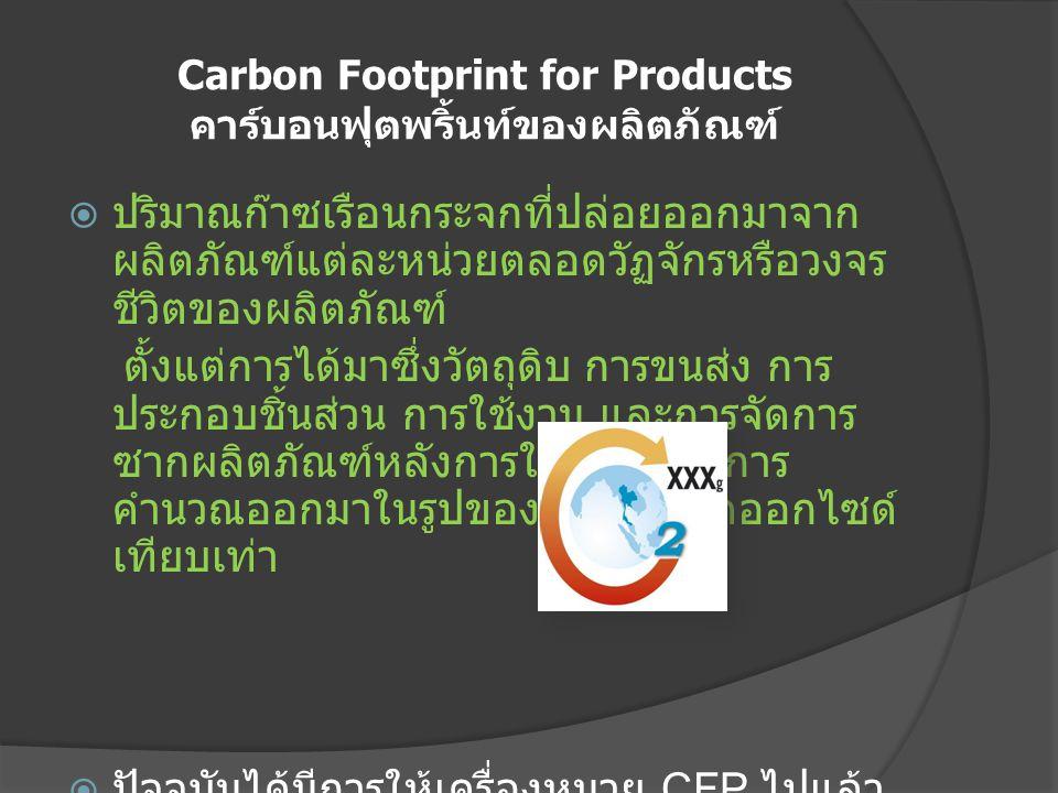 Carbon Footprint for Products คาร์บอนฟุตพริ้นท์ของผลิตภัณฑ์  ปริมาณก๊าซเรือนกระจกที่ปล่อยออกมาจาก ผลิตภัณฑ์แต่ละหน่วยตลอดวัฏจักรหรือวงจร ชีวิตของผลิต