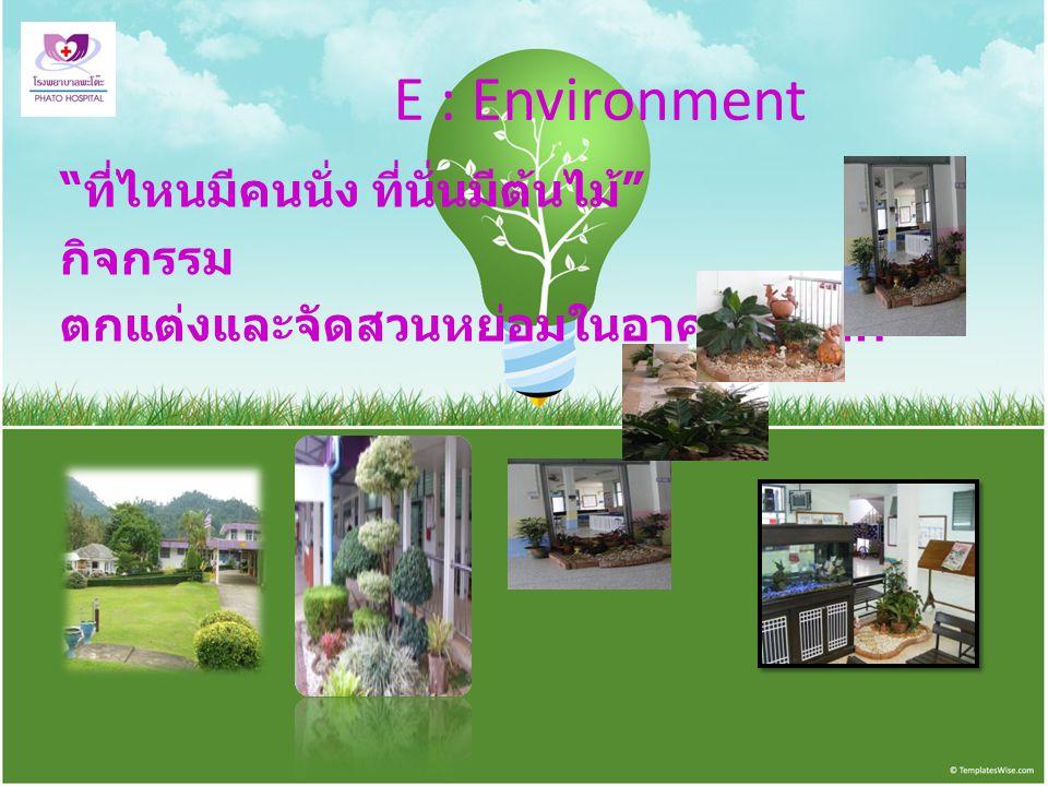 """E : Environment """" ที่ไหนมีคนนั่ง ที่นั่นมีต้นไม้ """" กิจกรรม ตกแต่งและจัดสวนหย่อมในอาคารทุกตึก"""
