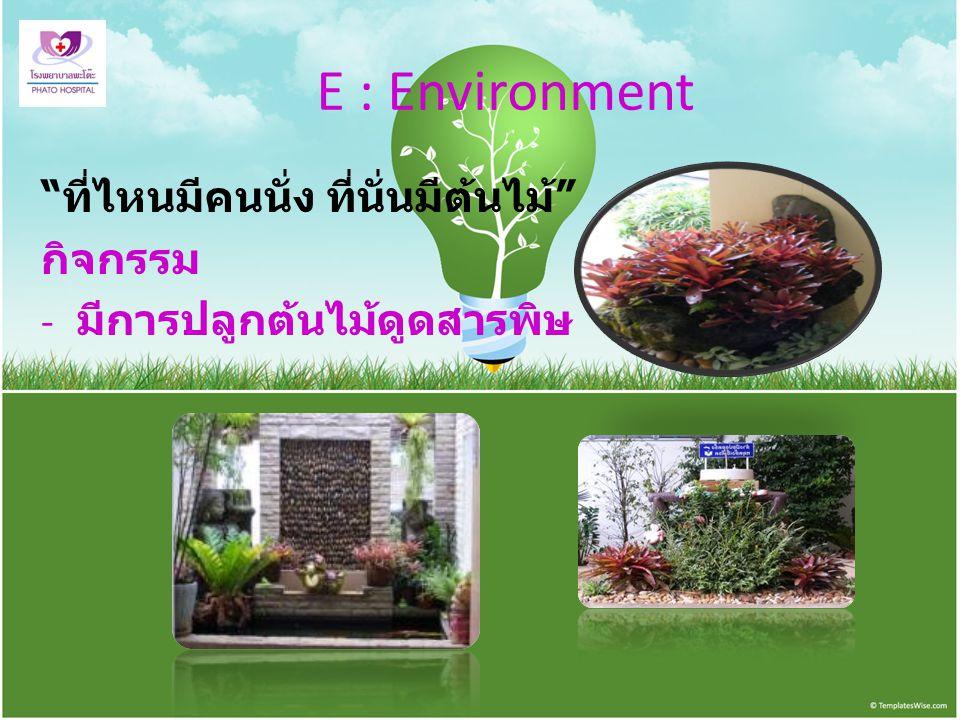 E : Environment ที่ไหนมีคนนั่ง ที่นั่นมีต้นไม้ กิจกรรม - มีการปลูกต้นไม้ดูดสารพิษ