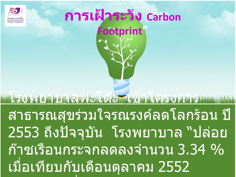 การเฝ้าระวัง Carbon Footprint โรงพยาบาลพะโต๊ะ เข้าโครงการ สาธารณสุขร่วมใจรณรงค์ลดโลกร้อน ปี 2553 ถึงปัจจุบัน โรงพยาบาล ปล่อย ก๊าซเรือนกระจกลดลงจำนวน 3.34 % เมื่อเทียบกับเดือนตุลาคม 2552 ( เดือนแรกที่ดำเนินการ ) ปี 2555 เท่ากับได้ ปลูกต้นไม้เพิ่มขึ้น 34 ต้น