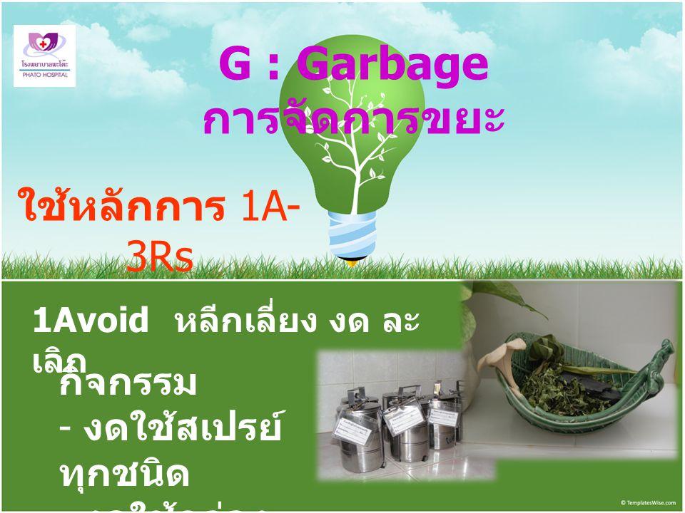 G : Garbage การจัดการขยะ ใช้หลักการ 1A- 3Rs 1Avoid หลีกเลี่ยง งด ละ เลิก กิจกรรม - งดใช้สเปรย์ ทุกชนิด - งดใช้กล่อง โฟม