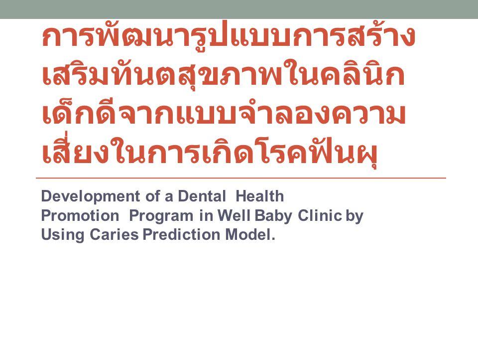 ที่ ทญ ทิพาพร ออกแบบไว้ ทบทวน วรรณกรรม เรื่องปัจจัยเสี่ยง ต่อการเกิดโรค ฟันผุในเด็กเล็ก เก็บข้อมูล จาก คลินิกเด็กดี ของ ศอ 3 ปี สร้าง สมการทำนาย ความเสี่ยงของ ปัจจัยที่ทำให้ เกิดโรค พัฒนารูปแบบ การดำเนินงาน ใน คลินิกเด็กดี แล้วประเมินผล 5 ปี