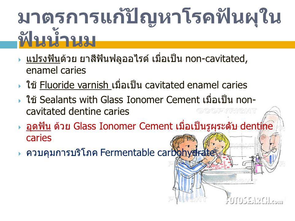 มาตรการแก้ปัญหาโรคฟันผุใน ฟันน้ำนม  แปรงฟันด้วย ยาสีฟันฟลูออไรด์ เมื่อเป็น non-cavitated, enamel caries  ใช้ Fluoride varnish เมื่อเป็น cavitated en