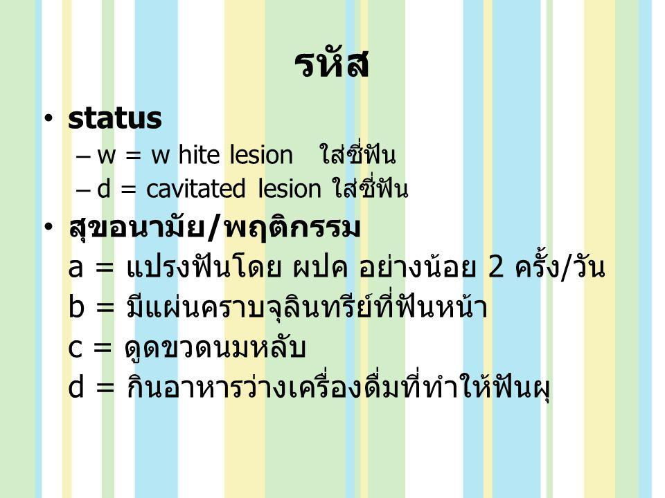 รหัส status –w = w hite lesion ใส่ซี่ฟัน –d = cavitated lesion ใส่ซี่ฟัน สุขอนามัย / พฤติกรรม a = แปรงฟันโดย ผปค อย่างน้อย 2 ครั้ง / วัน b = มีแผ่นครา