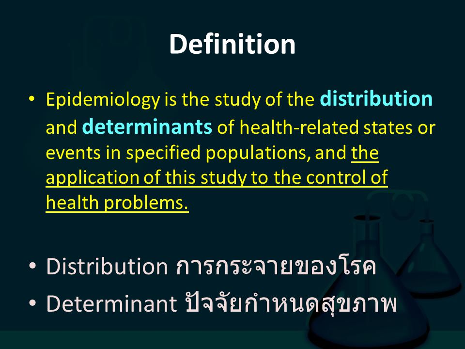 Definition Epidemiology is the study of the distribution and determinants of health-related states or events in specified populations, and the applica