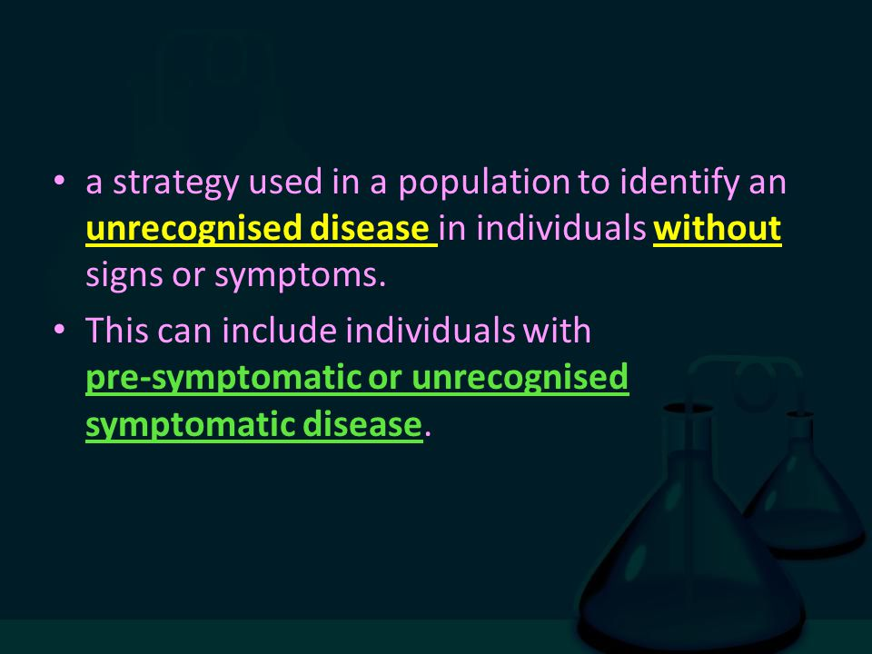 a strategy used in a population to identify an unrecognised disease in individuals without signs or symptoms. This can include individuals with pre-sy