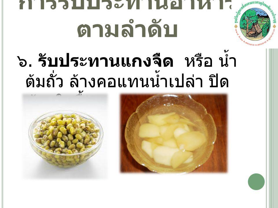 ๖. รับประทานแกงจืด หรือ น้ำ ต้มถั่ว ล้างคอแทนน้ำเปล่า ปิด ท้ายในมื้อ การรับประทานอาหาร ตามลำดับ