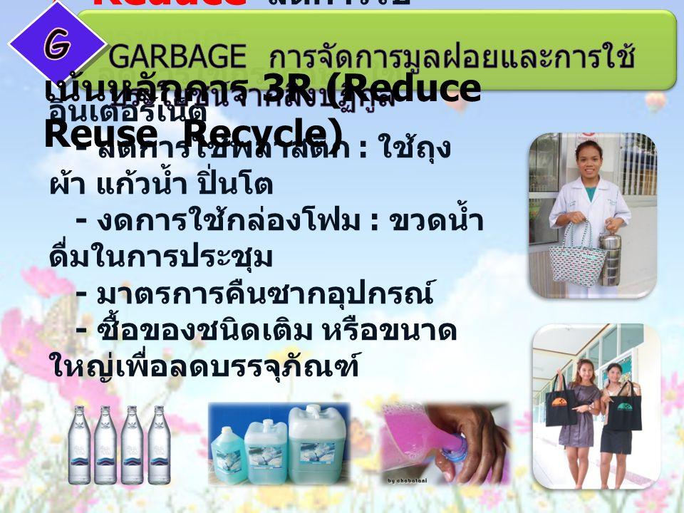  Reduce ลดการใช้ ทรัพยากร - ลดการใช้กระดาษ : ใช้ อินเตอร์เน็ต - ลดการใช้พลาสติก : ใช้ถุง ผ้า แก้วน้ำ ปิ่นโต - งดการใช้กล่องโฟม : ขวดน้ำ ดื่มในการประชุม - มาตรการคืนซากอุปกรณ์ - ซื้อของชนิดเติม หรือขนาด ใหญ่เพื่อลดบรรจุภัณฑ์ เน้นหลักการ 3R (Reduce Reuse Recycle)