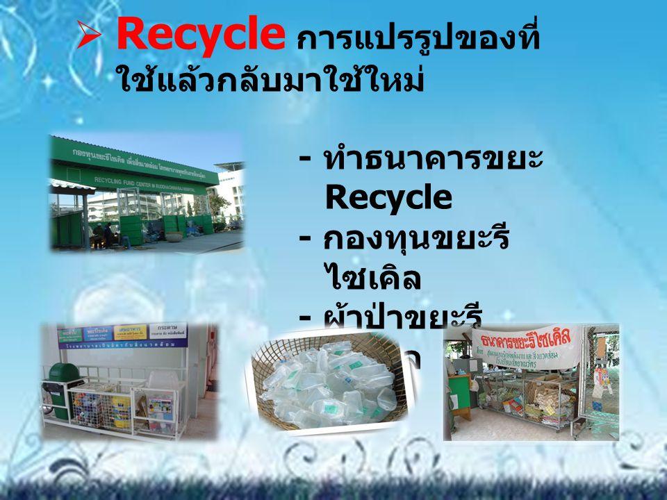 Recycle การแปรรูปของที่ ใช้แล้วกลับมาใช้ใหม่ - ทำธนาคารขยะ Recycle - กองทุนขยะรี ไซเคิล - ผ้าป่าขยะรี ไซเคิล