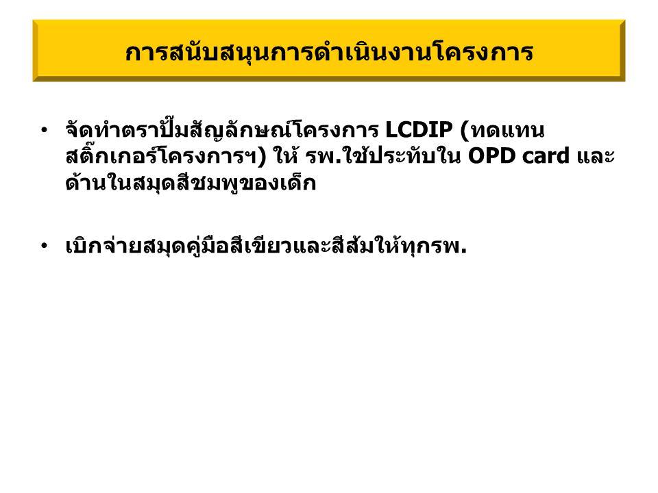 จัดทำตราปั๊มสัญลักษณ์โครงการ LCDIP (ทดแทน สติ๊กเกอร์โครงการฯ) ให้ รพ.ใช้ประทับใน OPD card และ ด้านในสมุดสีชมพูของเด็ก เบิกจ่ายสมุดคู่มือสีเขียวและสีส้มให้ทุกรพ.
