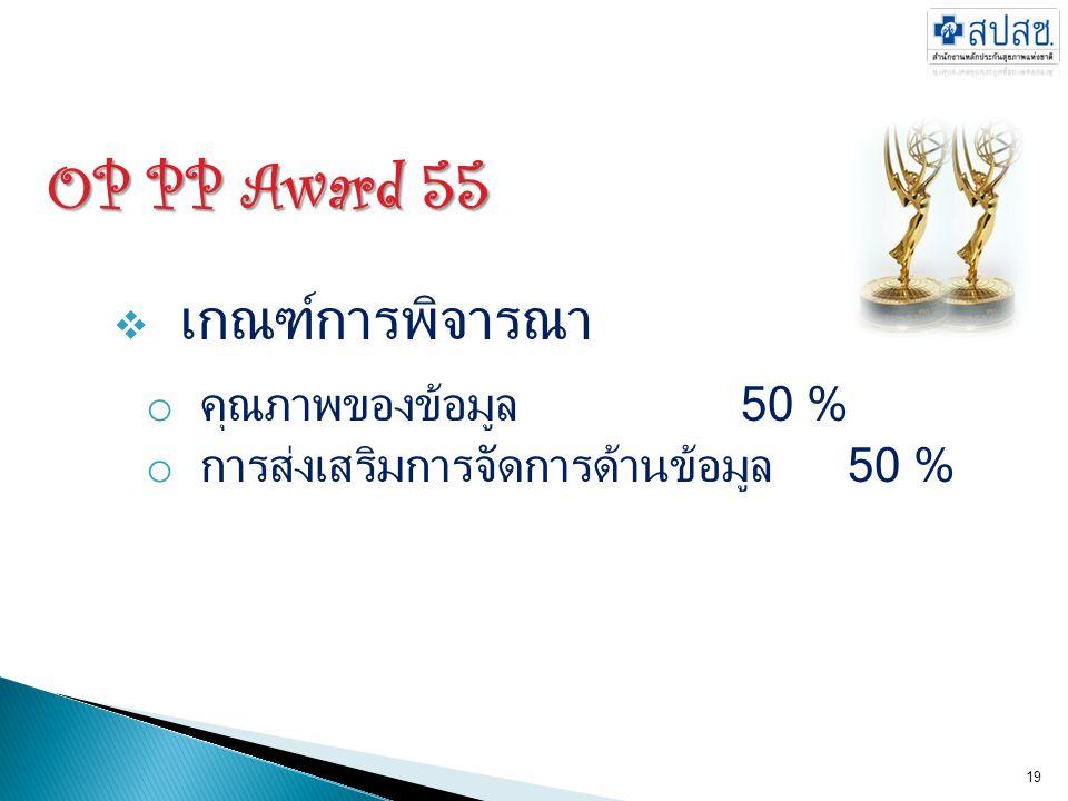 OP PP Award 55  เกณฑ์การพิจารณา o คุณภาพของข้อมูล50 % o การส่งเสริมการจัดการด้านข้อมูล50 % 19