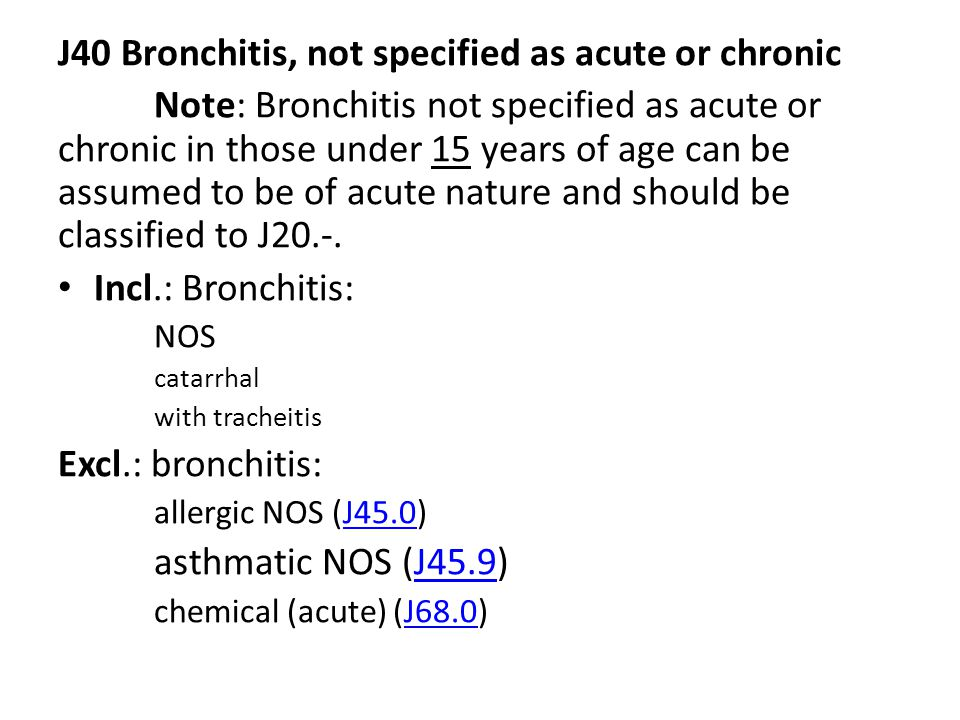 J40 Bronchitis, not specified as acute or chronic Note: Bronchitis not specified as acute or chronic in those under 15 years of age can be assumed to