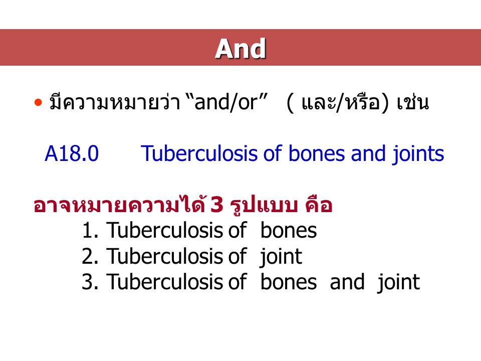 And มีความหมายว่า and/or ( และ/หรือ) เช่น A18.0Tuberculosis of bones and joints อาจหมายความได้ 3 รูปแบบ คือ 1.