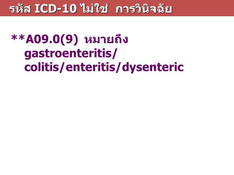 รหัส ICD-10 ไม่ใช่ การวินิจฉัย รหัส ICD-10 ไม่ใช่ การวินิจฉัย **A09.0(9) หมายถึง gastroenteritis/ colitis/enteritis/dysenteric