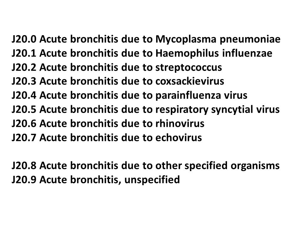 J20.0 Acute bronchitis due to Mycoplasma pneumoniae J20.1 Acute bronchitis due to Haemophilus influenzae J20.2 Acute bronchitis due to streptococcus J20.3 Acute bronchitis due to coxsackievirus J20.4 Acute bronchitis due to parainfluenza virus J20.5 Acute bronchitis due to respiratory syncytial virus J20.6 Acute bronchitis due to rhinovirus J20.7 Acute bronchitis due to echovirus J20.8 Acute bronchitis due to other specified organisms J20.9 Acute bronchitis, unspecified