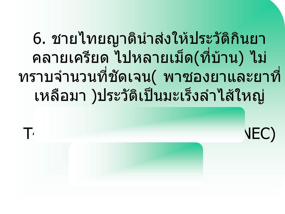 6. ชายไทยญาตินำส่งให้ประวัติกินยา คลายเครียด ไปหลายเม็ด ( ที่บ้าน ) ไม่ ทราบจำนวนที่ชัดเจน ( พาซองยาและยาที่ เหลือมา ) ประวัติเป็นมะเร็งลำไส้ใหญ่ T42.