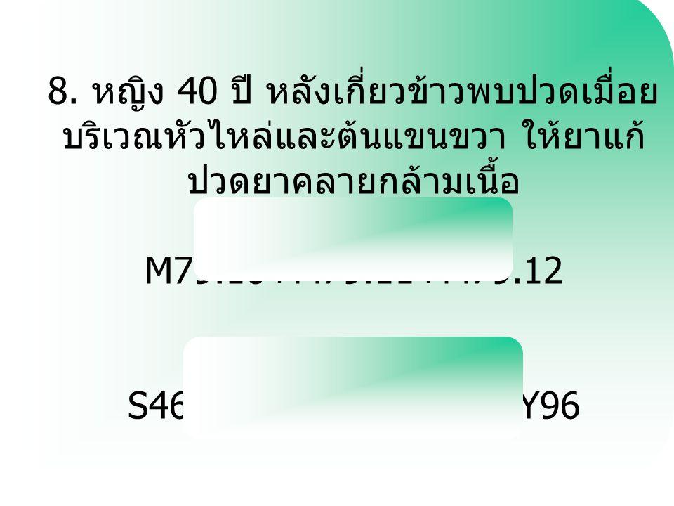 8. หญิง 40 ปี หลังเกี่ยวข้าวพบปวดเมื่อย บริเวณหัวไหล่และต้นแขนขวา ให้ยาแก้ ปวดยาคลายกล้ามเนื้อ M79.10+M79.11+M79.12 S46.9(S43.09+X50.73+Y96