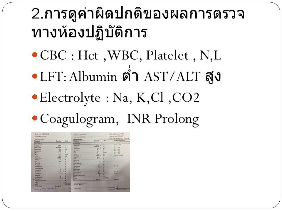 2. การดูค่าผิดปกติของผลการตรวจ ทางห้องปฏิบัติการ CBC : Hct,WBC, Platelet, N,L LFT: Albumin ต่ำ AST/ALT สูง Electrolyte : Na, K,Cl,CO2 Coagulogram, INR