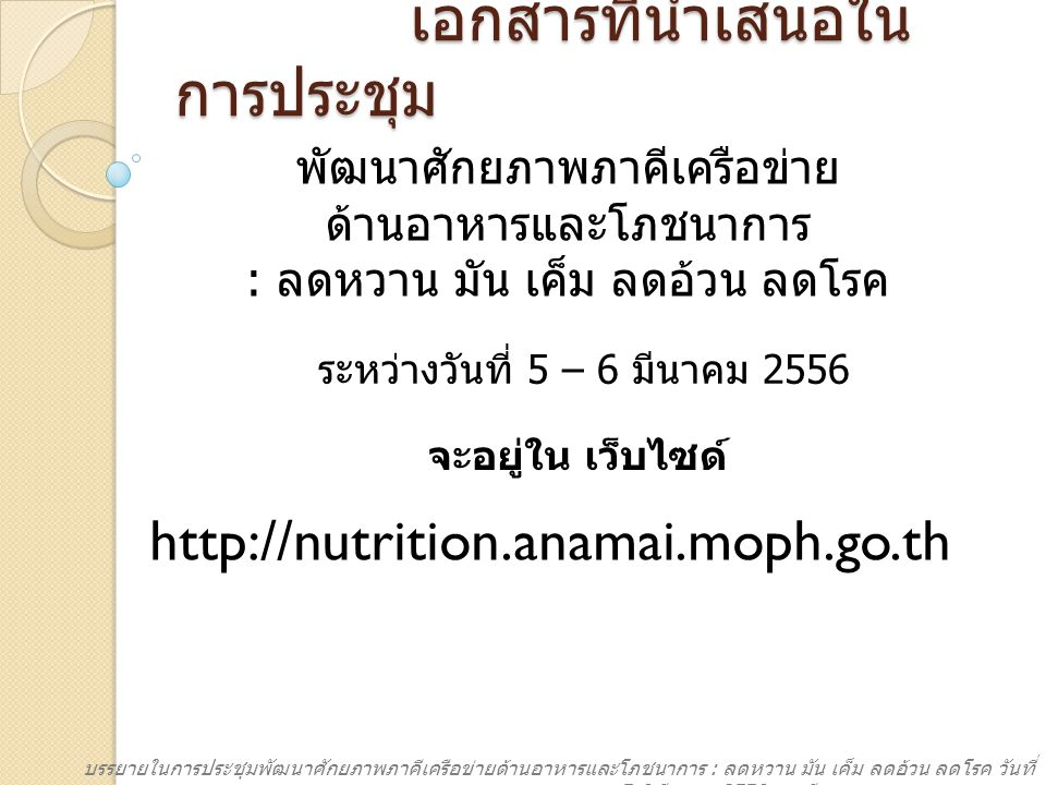 http://nutrition.anamai.moph.go.th แบบประเมิน โครงการ โรงพยาบาลส่งเสริม สุขภาพด้านอาหารและ โภชนาการ ออนไลน์ บรรยายในการประชุมพัฒนาศักยภาพภาคีเครือข่ายด้านอาหารและโภชนาการ : ลดหวาน มัน เค็ม ลดอ้วน ลดโรค วันที่ 5-6 มีนาคม 2556 ณ ทีเคพาเลซ กรุงเทพมหานคร เอกสารการ ประชุม โดยเข้าไปที่