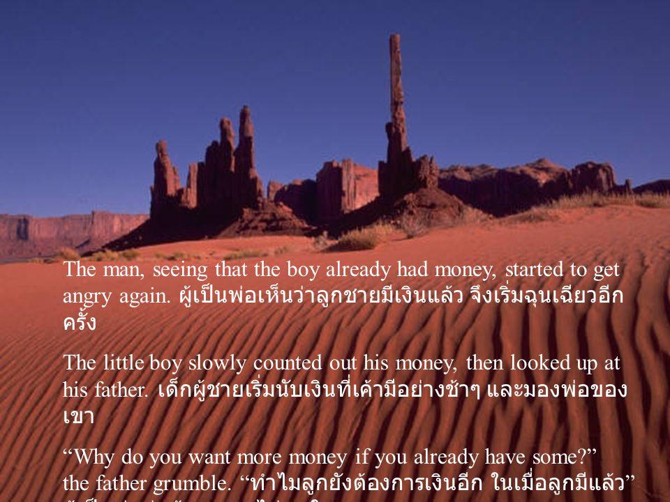 The man, seeing that the boy already had money, started to get angry again. ผู้เป็นพ่อเห็นว่าลูกชายมีเงินแล้ว จึงเริ่มฉุนเฉียวอีก ครั้ง The little boy