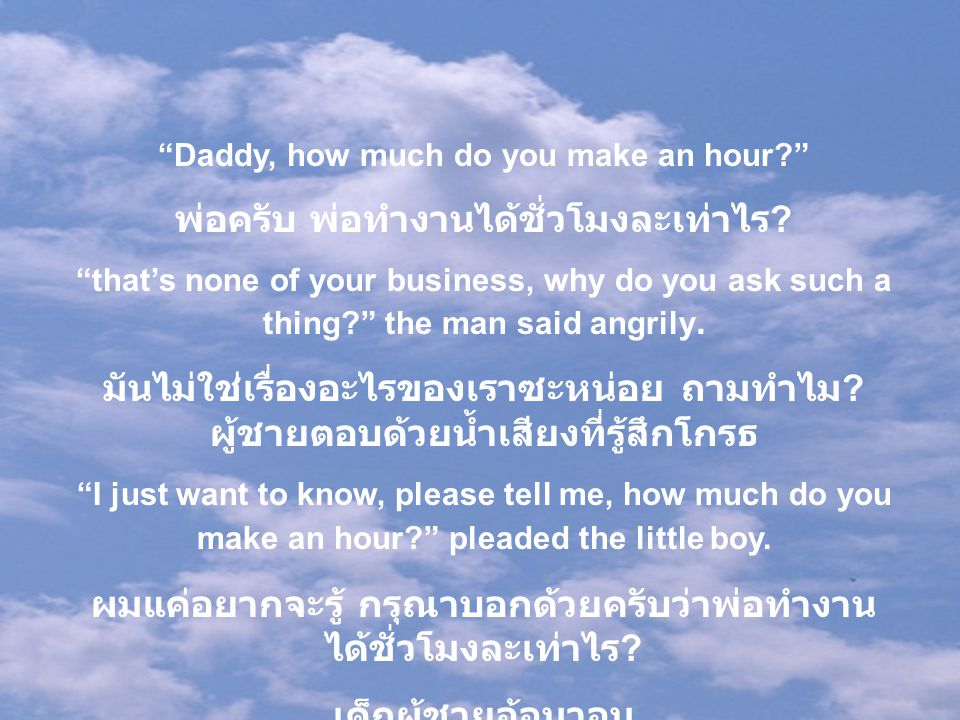 """""""Daddy, how much do you make an hour?"""" พ่อครับ พ่อทำงานได้ชั่วโมงละเท่าไร ? """"that's none of your business, why do you ask such a thing?"""" the man said"""