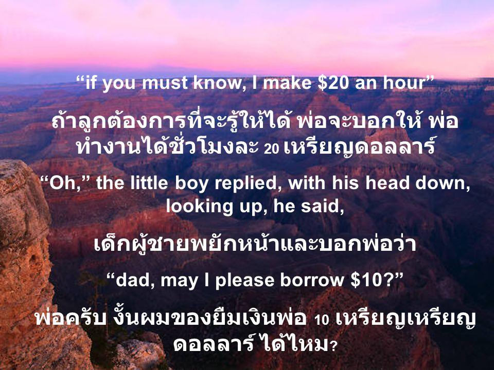 if you must know, I make $20 an hour ถ้าลูกต้องการที่จะรู้ให้ได้ พ่อจะบอกให้ พ่อ ทำงานได้ชั่วโมงละ 20 เหรียญดอลลาร์ Oh, the little boy replied, with his head down, looking up, he said, เด็กผู้ชายพยักหน้าและบอกพ่อว่า dad, may I please borrow $10? พ่อครับ งั้นผมของยืมเงินพ่อ 10 เหรียญเหรียญ ดอลลาร์ ได้ไหม ?