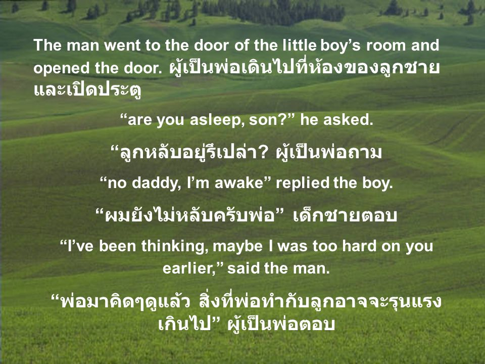 "The man went to the door of the little boy's room and opened the door. ผู้เป็นพ่อเดินไปที่ห้องของลูกชาย และเปิดประตู ""are you asleep, son?"" he asked."