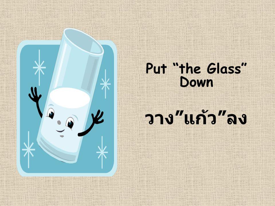 "Put ""the Glass"" Down วาง "" แก้ว "" ลง"