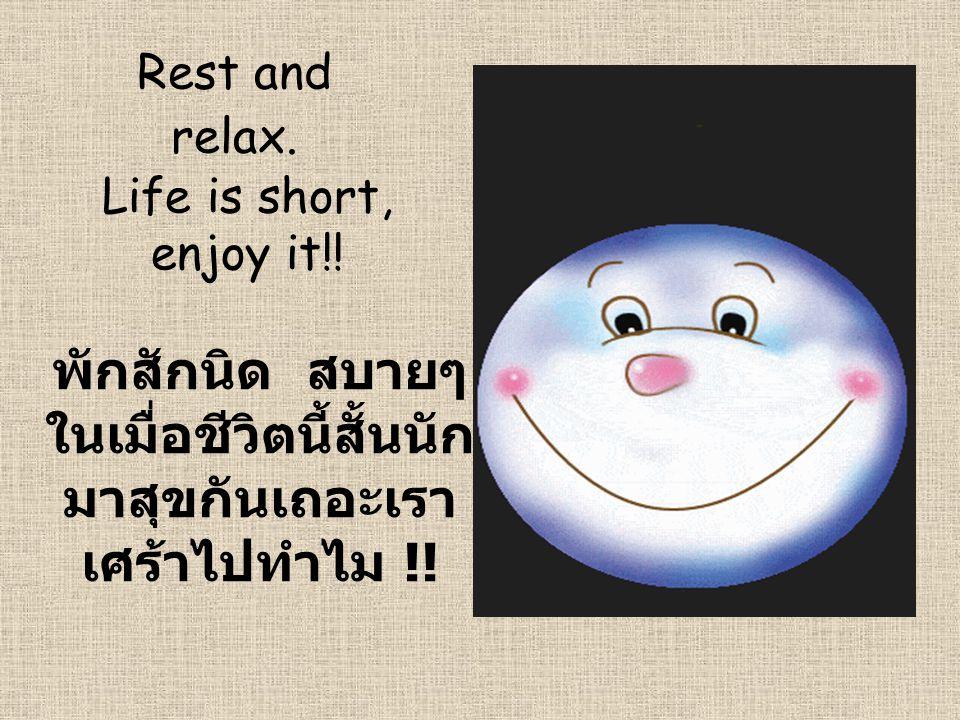 Rest and relax. พักสักนิด สบายๆ ในเมื่อชีวิตนี้สั้นนัก มาสุขกันเถอะเรา เศร้าไปทำไม !! Life is short, enjoy it!!
