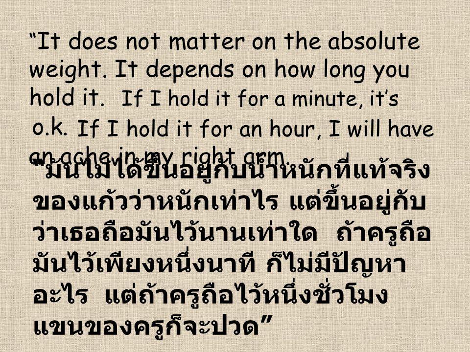 """ It does not matter on the absolute weight. It depends on how long you hold it. "" มันไม่ได้ขึ้นอยู่กับน้ำหนักที่แท้จริง ของแก้วว่าหนักเท่าไร แต่ขึ้นอ"