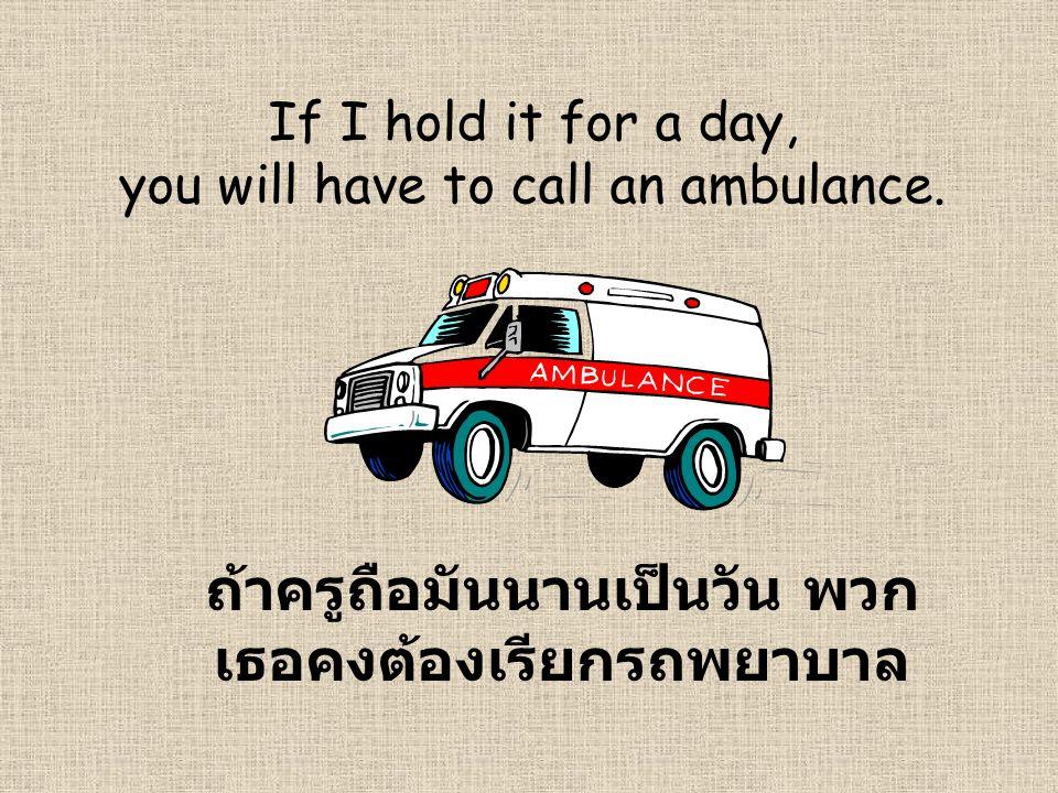 If I hold it for a day, you will have to call an ambulance. ถ้าครูถือมันนานเป็นวัน พวก เธอคงต้องเรียกรถพยาบาล